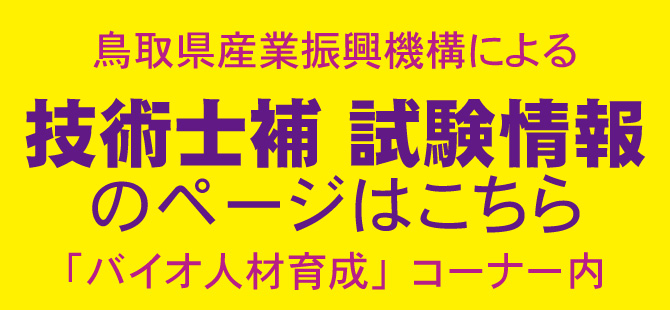 鳥取県産業機構による 技術士補のページはこちら 「バイオ人材育成」コーナー内